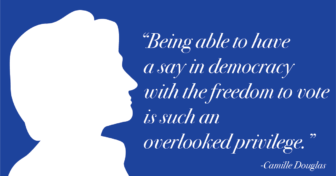 """""""Being able to have a say in democracy with the freedom to vote is such an overlooked privilege."""" - Camille Douglas"""