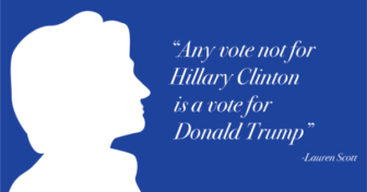 """""""Any vote not for Hillary Clinton is a vote for Donald Trump."""" - Lauren Scott"""