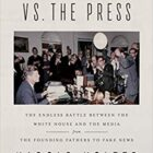 Cover of The Presidents vs. the Press: The Endless Battle between the White House and the Media--from the Founding Fathers to Fake News